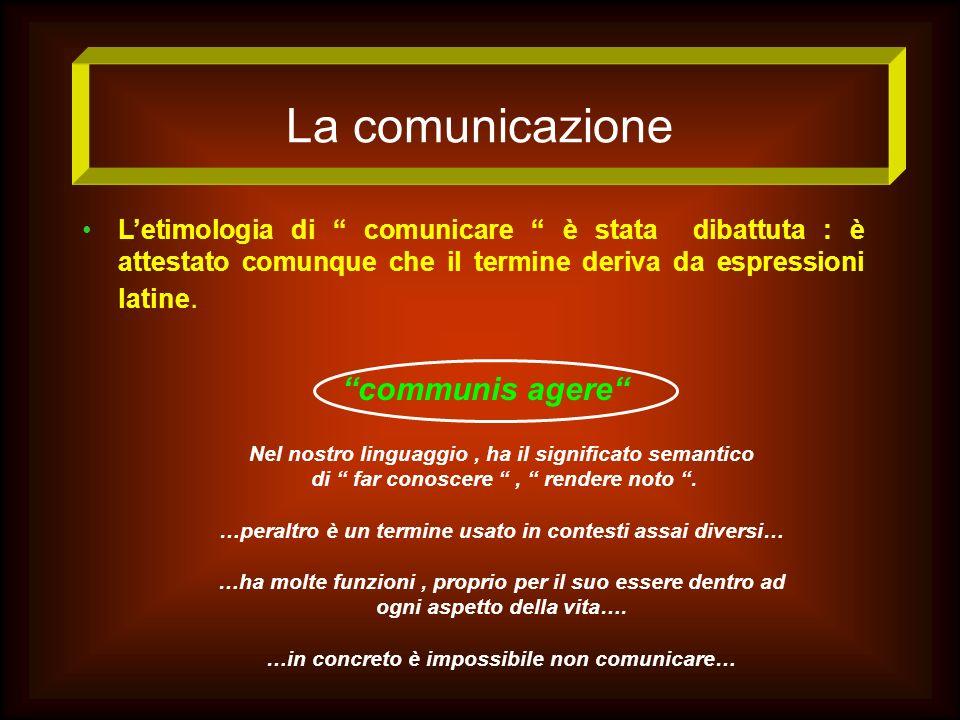 La comunicazione Letimologia di comunicare è stata dibattuta : è attestato comunque che il termine deriva da espressioni latine. communis agere Nel no