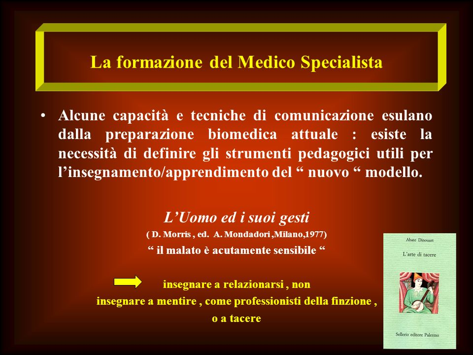 La formazione del Medico Specialista Alcune capacità e tecniche di comunicazione esulano dalla preparazione biomedica attuale : esiste la necessità di