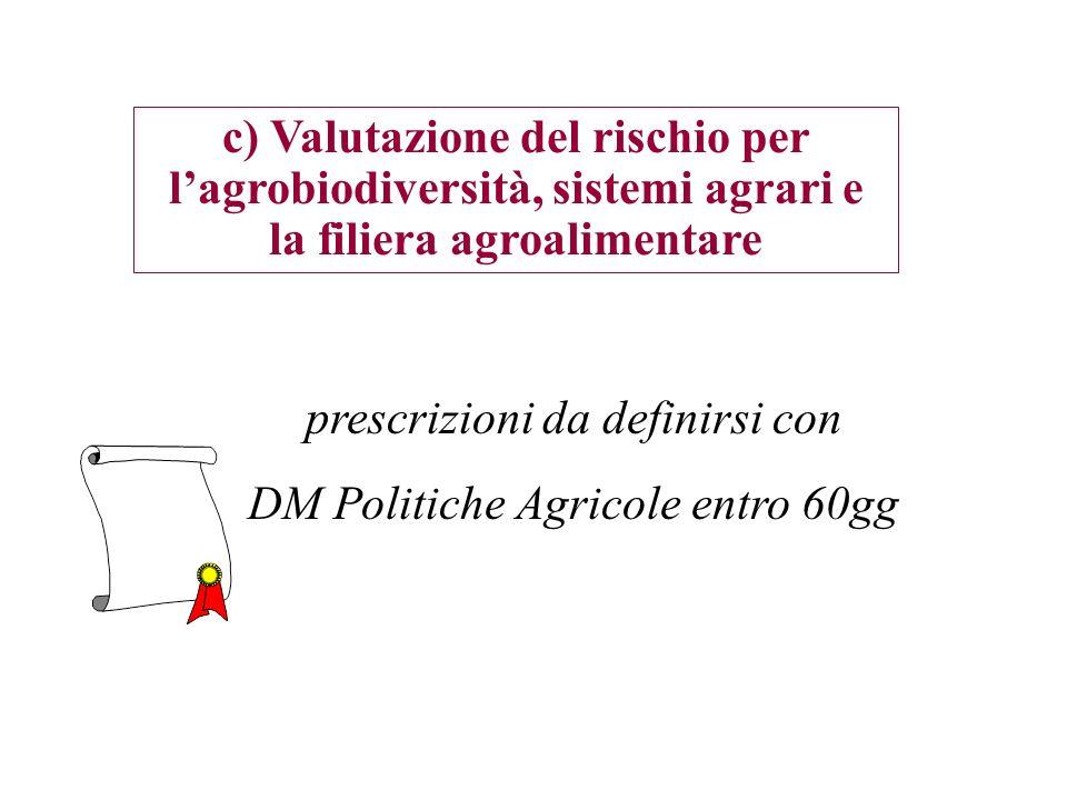 c) Valutazione del rischio per lagrobiodiversità, sistemi agrari e la filiera agroalimentare prescrizioni da definirsi con DM Politiche Agricole entro