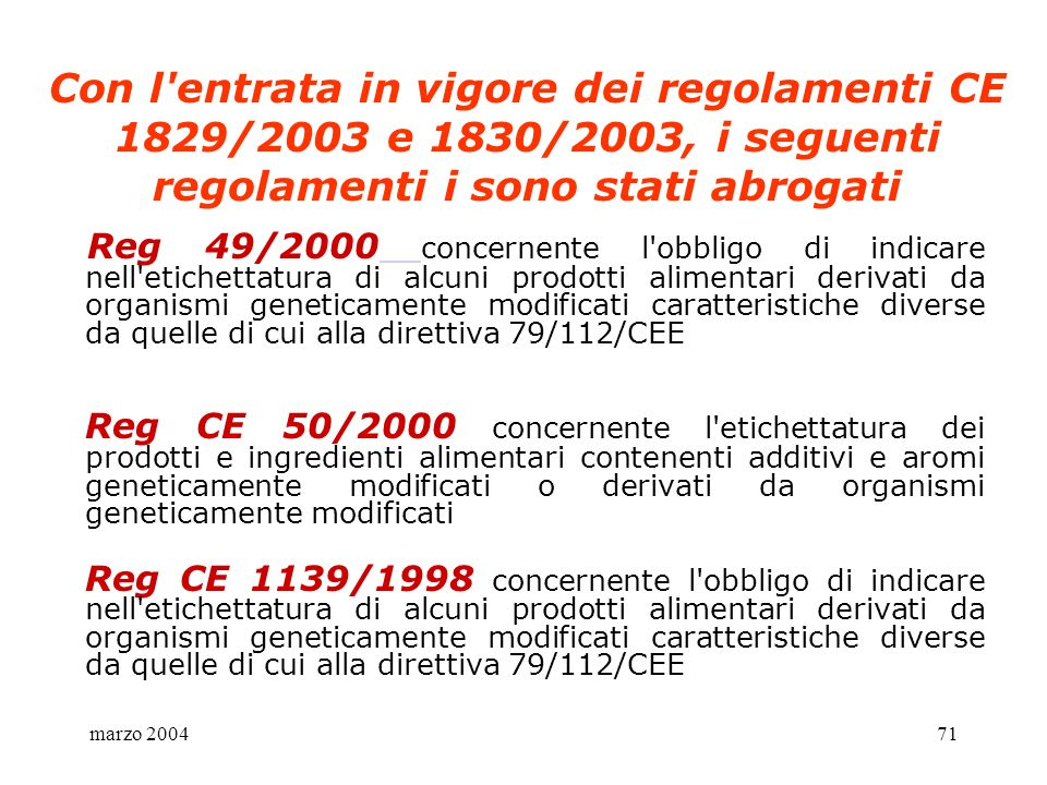 marzo 200471 Con l'entrata in vigore dei regolamenti CE 1829/2003 e 1830/2003, i seguenti regolamenti i sono stati abrogati Reg 49/2000 concernente l'