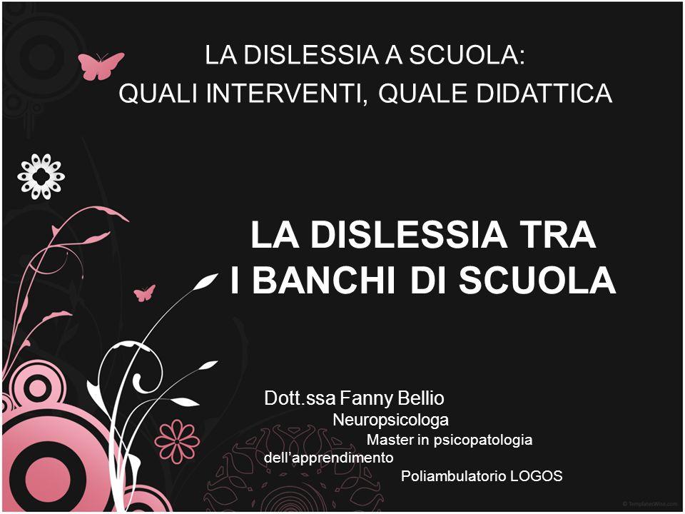 LA DISLESSIA TRA I BANCHI DI SCUOLA LA DISLESSIA A SCUOLA: QUALI INTERVENTI, QUALE DIDATTICA Dott.ssa Fanny Bellio Neuropsicologa Master in psicopatol