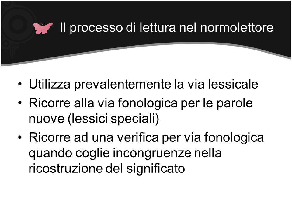 Il processo di lettura nel normolettore Utilizza prevalentemente la via lessicale Ricorre alla via fonologica per le parole nuove (lessici speciali) R
