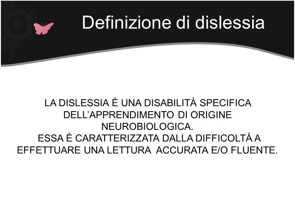 Definizione di dislessia LA DISLESSIA È UNA DISABILITÀ SPECIFICA DELLAPPRENDIMENTO DI ORIGINE NEUROBIOLOGICA. ESSA È CARATTERIZZATA DALLA DIFFICOLTÀ A