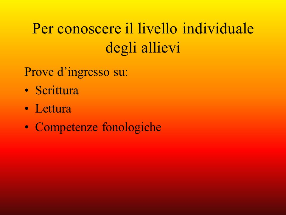 Per conoscere il livello individuale degli allievi Prove dingresso su: Scrittura Lettura Competenze fonologiche