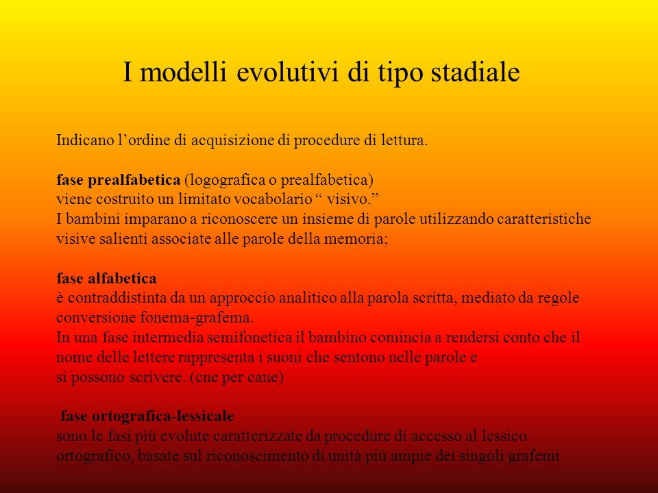 I modelli evolutivi di tipo stadiale Indicano lordine di acquisizione di procedure di lettura. fase prealfabetica (logografica o prealfabetica) viene