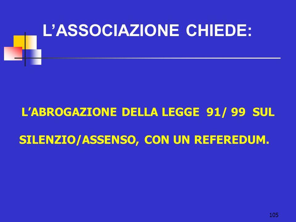 105 LABROGAZIONE DELLA LEGGE 91/ 99 SUL SILENZIO/ASSENSO, CON UN REFEREDUM. LASSOCIAZIONE CHIEDE: