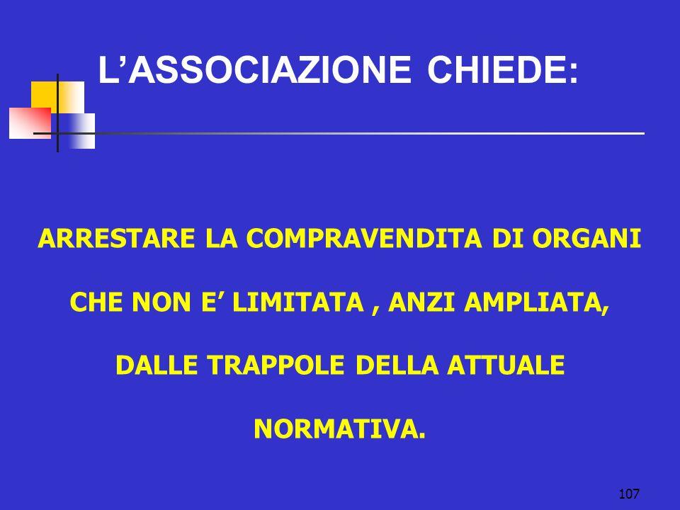 107 LASSOCIAZIONE CHIEDE: ARRESTARE LA COMPRAVENDITA DI ORGANI CHE NON E LIMITATA, ANZI AMPLIATA, DALLE TRAPPOLE DELLA ATTUALE NORMATIVA.