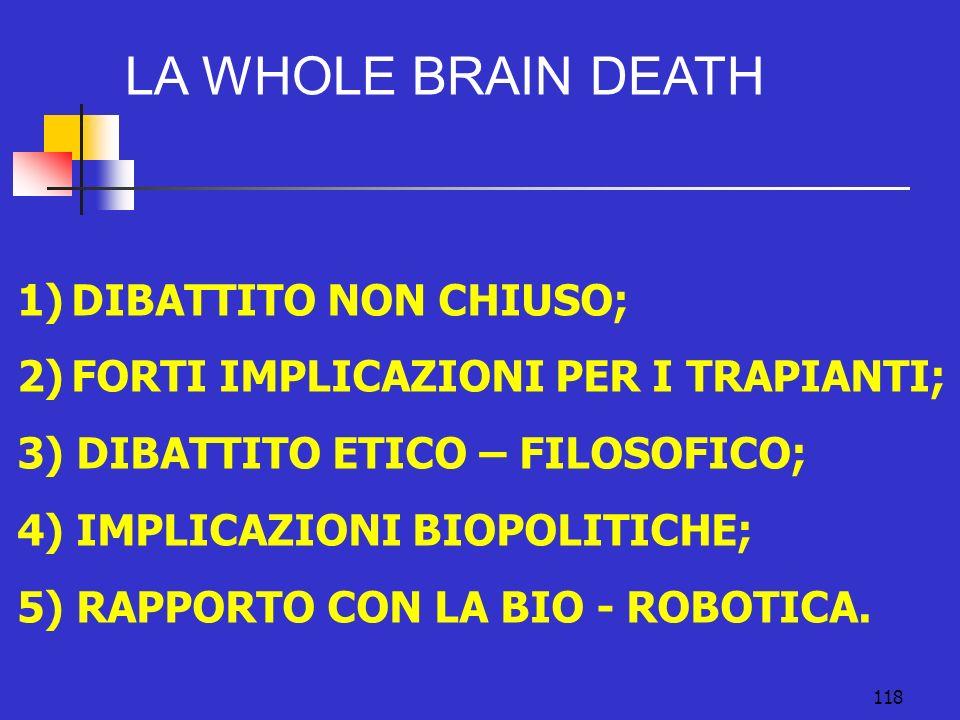 118 LA WHOLE BRAIN DEATH 1)DIBATTITO NON CHIUSO; 2)FORTI IMPLICAZIONI PER I TRAPIANTI; 3) DIBATTITO ETICO – FILOSOFICO; 4) IMPLICAZIONI BIOPOLITICHE; 5) RAPPORTO CON LA BIO - ROBOTICA.