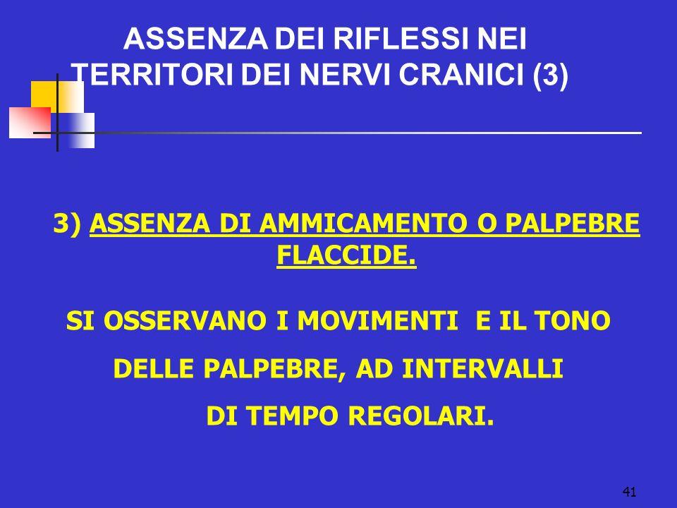 41 ASSENZA DEI RIFLESSI NEI TERRITORI DEI NERVI CRANICI (3) 3) ASSENZA DI AMMICAMENTO O PALPEBRE FLACCIDE.