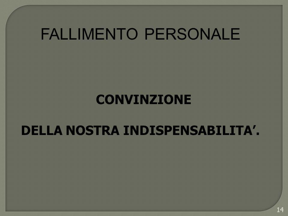14 CONVINZIONE DELLA NOSTRA INDISPENSABILITA. FALLIMENTO PERSONALE