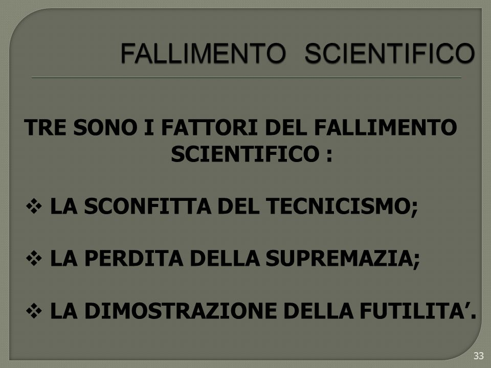 33 TRE SONO I FATTORI DEL FALLIMENTO SCIENTIFICO : LA SCONFITTA DEL TECNICISMO; LA PERDITA DELLA SUPREMAZIA; LA DIMOSTRAZIONE DELLA FUTILITA.