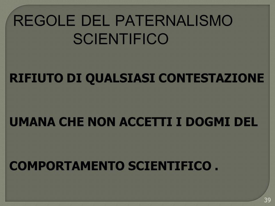 39 REGOLE DEL PATERNALISMO SCIENTIFICO RIFIUTO DI QUALSIASI CONTESTAZIONE UMANA CHE NON ACCETTI I DOGMI DEL COMPORTAMENTO SCIENTIFICO.