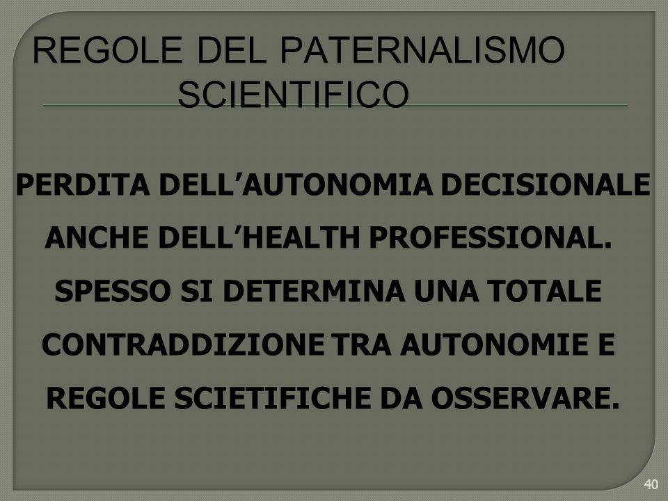 40 REGOLE DEL PATERNALISMO SCIENTIFICO PERDITA DELLAUTONOMIA DECISIONALE ANCHE DELLHEALTH PROFESSIONAL. SPESSO SI DETERMINA UNA TOTALE CONTRADDIZIONE