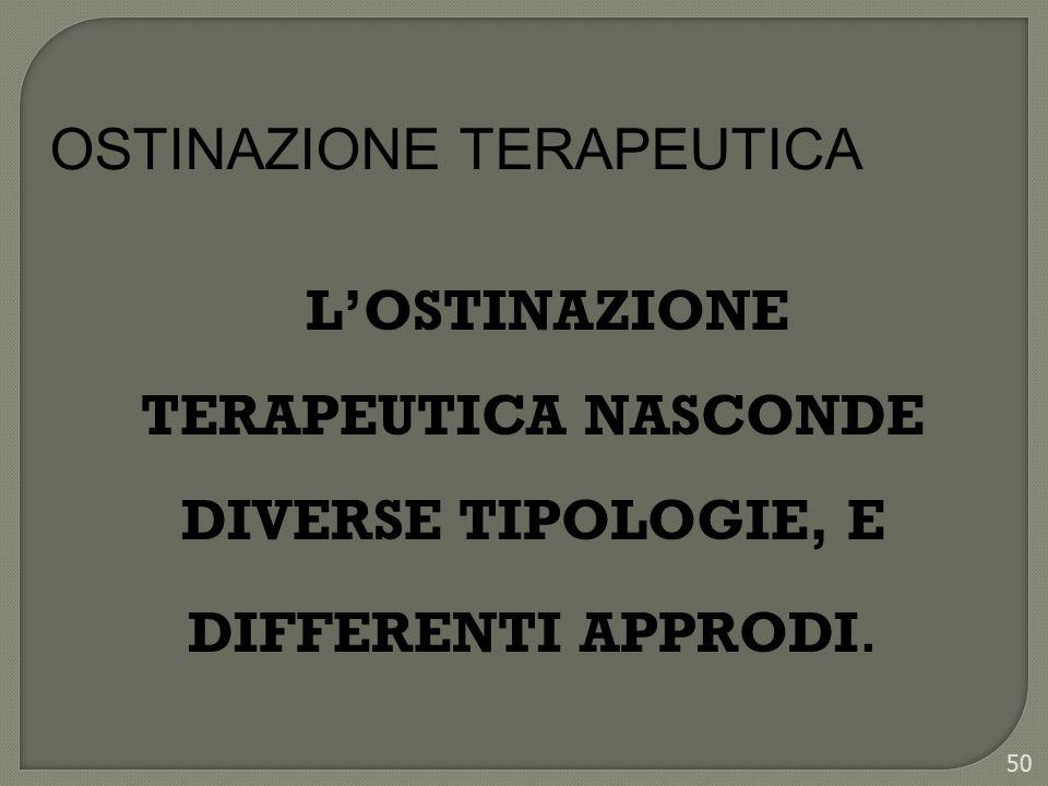 50 LOSTINAZIONE TERAPEUTICA NASCONDE DIVERSE TIPOLOGIE, E DIFFERENTI APPRODI. OSTINAZIONE TERAPEUTICA