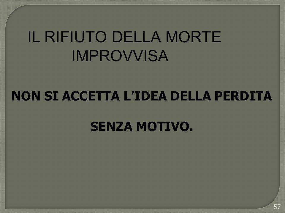 57 IL RIFIUTO DELLA MORTE IMPROVVISA NON SI ACCETTA LIDEA DELLA PERDITA SENZA MOTIVO.