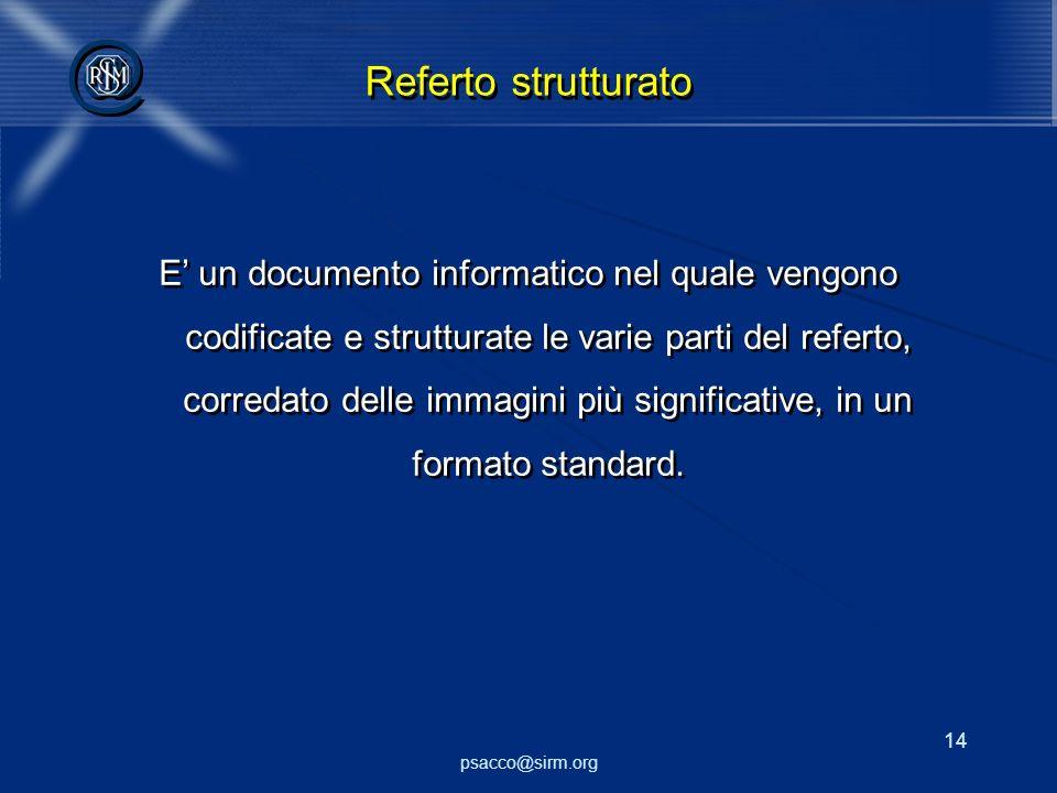 psacco@sirm.org 14 @ @ Referto strutturato E un documento informatico nel quale vengono codificate e strutturate le varie parti del referto, corredato delle immagini più significative, in un formato standard.