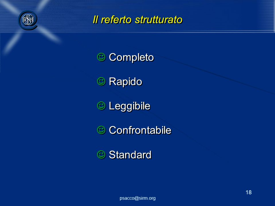 psacco@sirm.org 18 @ @ Il referto strutturato Completo Rapido Leggibile Confrontabile Standard Completo Rapido Leggibile Confrontabile Standard