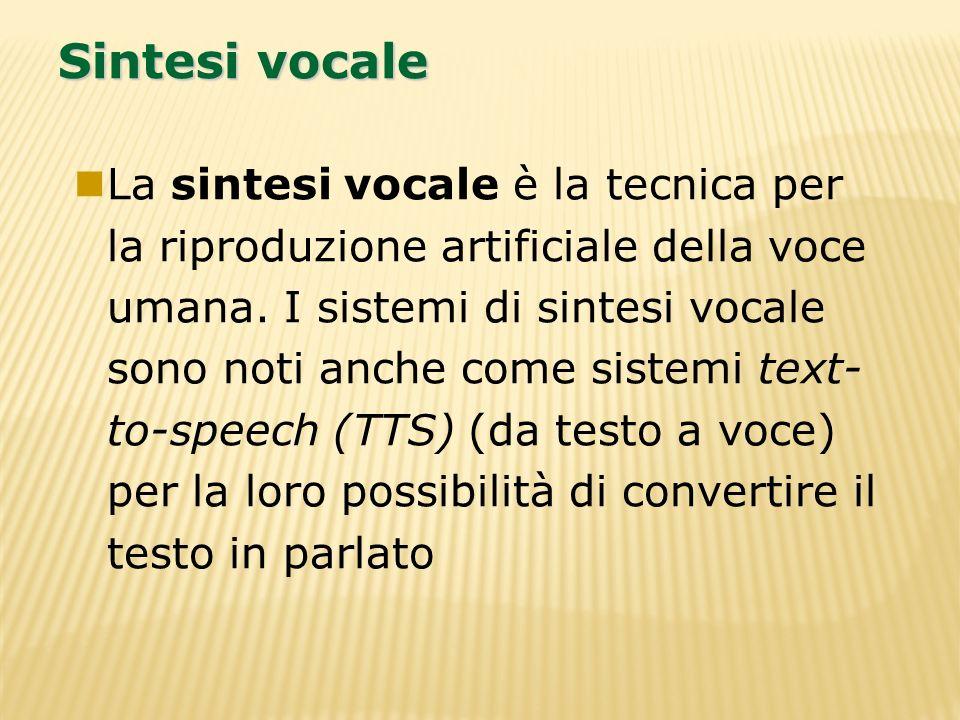 Sintesi vocale La sintesi vocale è la tecnica per la riproduzione artificiale della voce umana. I sistemi di sintesi vocale sono noti anche come siste