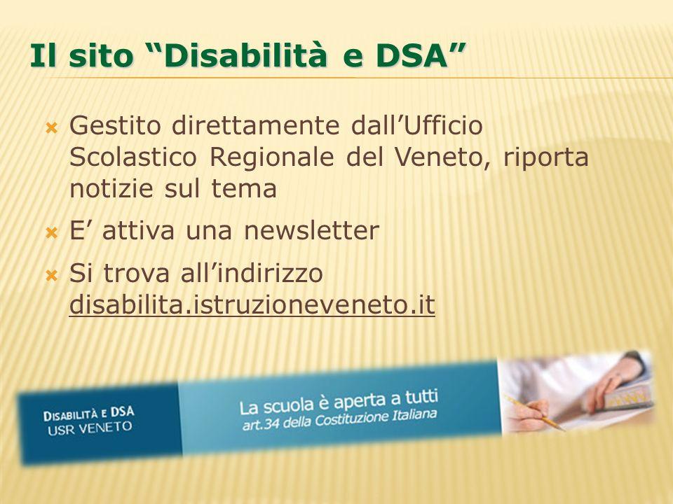 Il sito Disabilità e DSA Gestito direttamente dallUfficio Scolastico Regionale del Veneto, riporta notizie sul tema E attiva una newsletter Si trova a