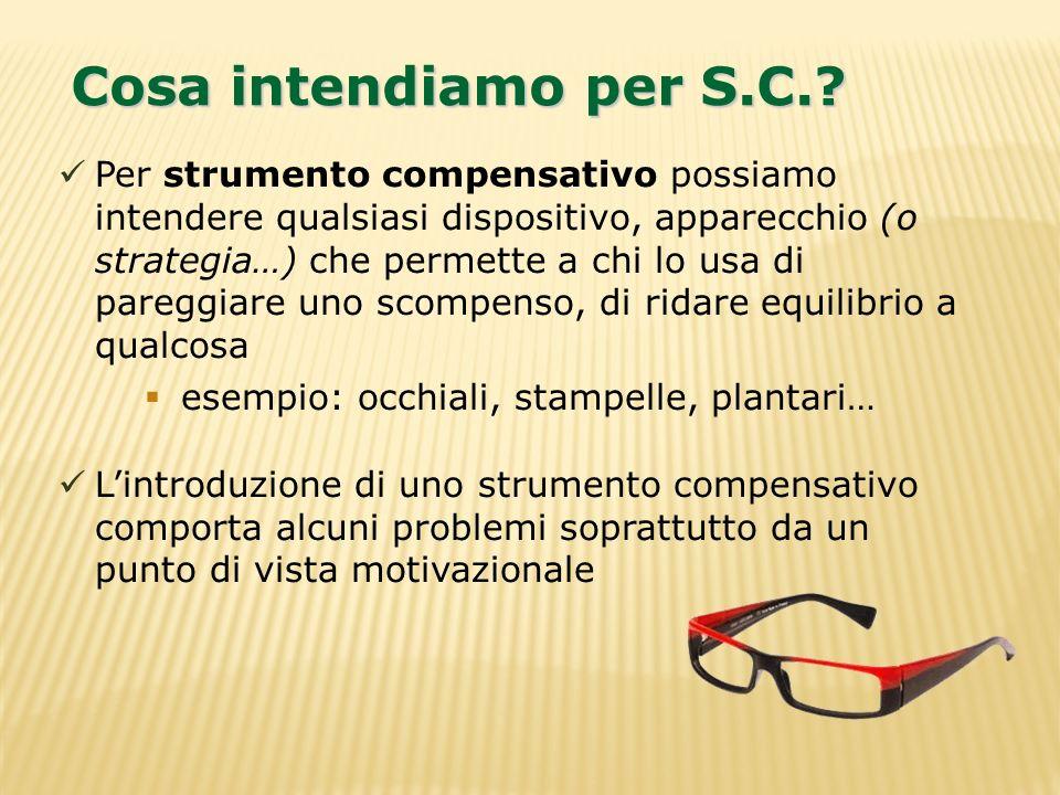 Cosa intendiamo per S.C.? Per strumento compensativo possiamo intendere qualsiasi dispositivo, apparecchio (o strategia…) che permette a chi lo usa di