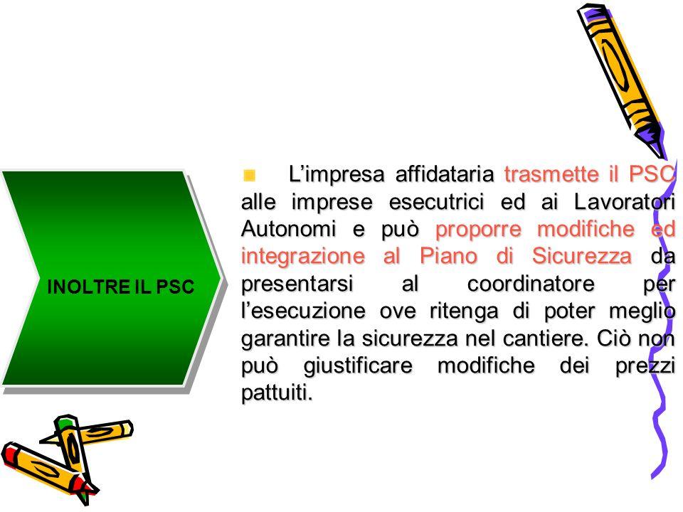 INOLTRE IL PSC Limpresa affidataria trasmette il PSC alle imprese esecutrici ed ai Lavoratori Autonomi e può proporre modifiche ed integrazione al Pia