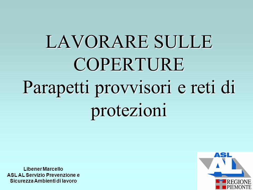 LAVORARE SULLE COPERTURE Parapetti provvisori e reti di protezioni Libener Marcello ASL AL Servizio Prevenzione e Sicurezza Ambienti di lavoro
