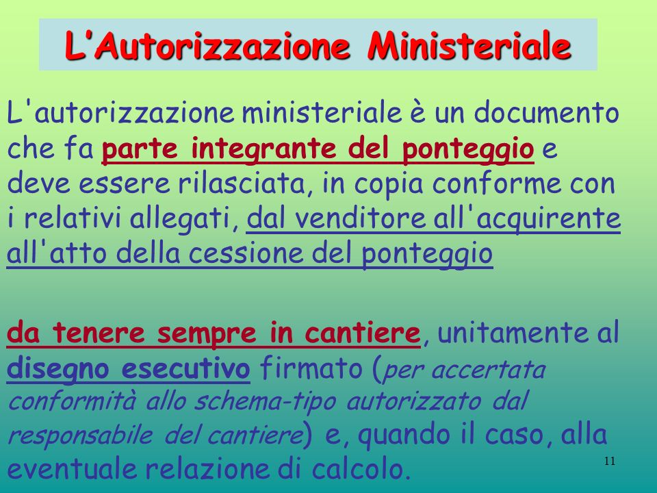 11 LAutorizzazione Ministeriale L'autorizzazione ministeriale è un documento che fa parte integrante del ponteggio e deve essere rilasciata, in copia