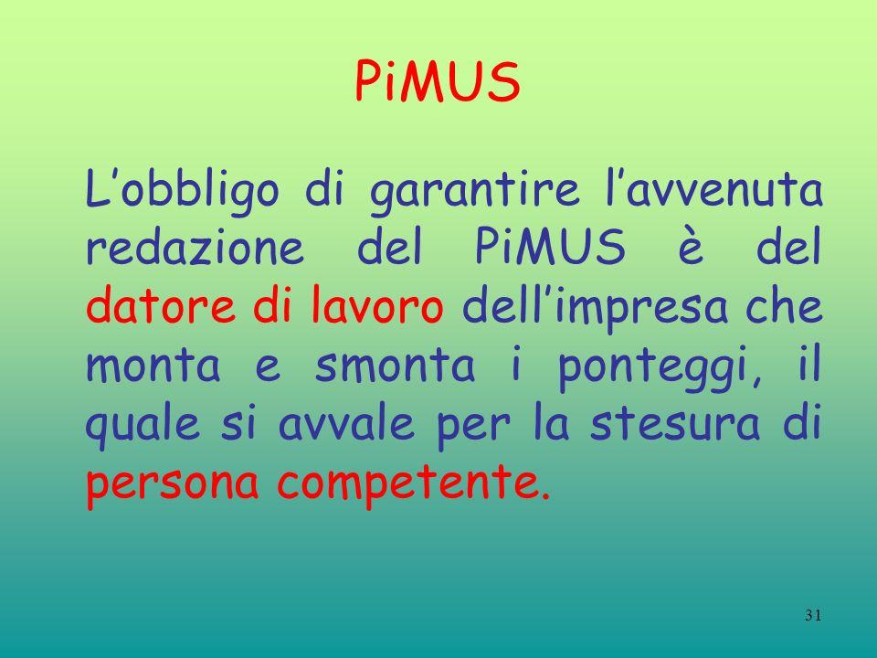 31 PiMUS Lobbligo di garantire lavvenuta redazione del PiMUS è del datore di lavoro dellimpresa che monta e smonta i ponteggi, il quale si avvale per la stesura di persona competente.
