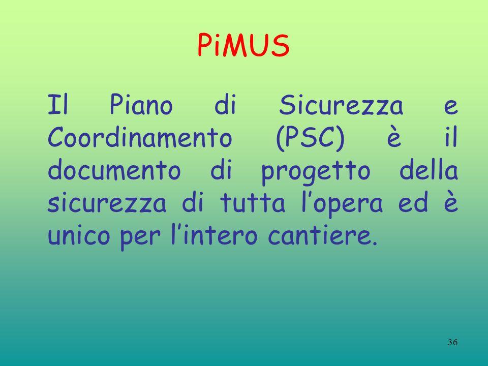 36 PiMUS Il Piano di Sicurezza e Coordinamento (PSC) è il documento di progetto della sicurezza di tutta lopera ed è unico per lintero cantiere.