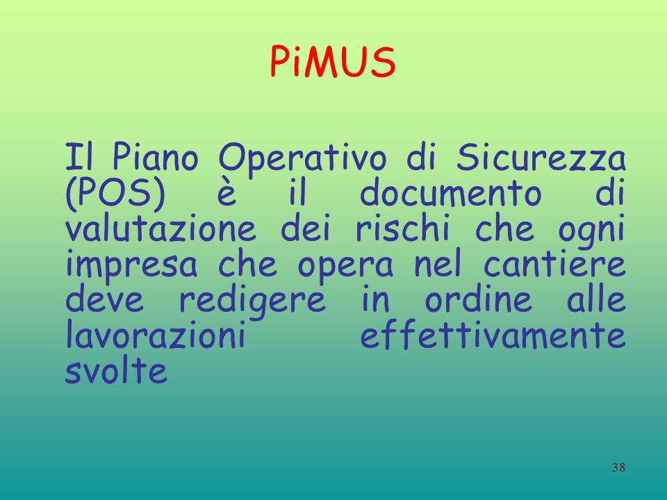 38 PiMUS Il Piano Operativo di Sicurezza (POS) è il documento di valutazione dei rischi che ogni impresa che opera nel cantiere deve redigere in ordine alle lavorazioni effettivamente svolte