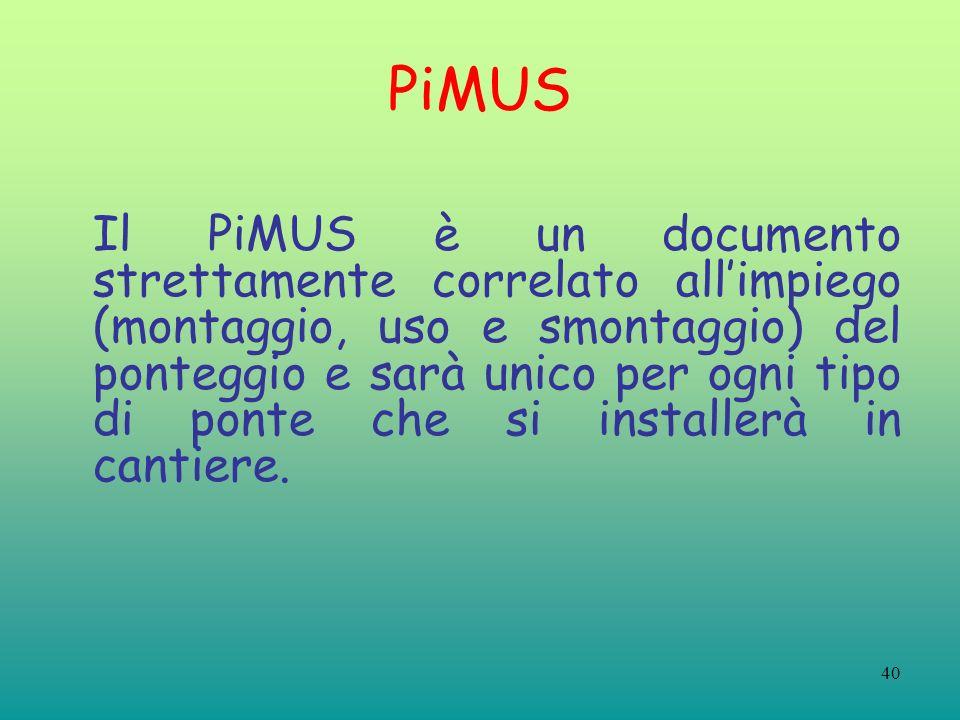 40 PiMUS Il PiMUS è un documento strettamente correlato allimpiego (montaggio, uso e smontaggio) del ponteggio e sarà unico per ogni tipo di ponte che si installerà in cantiere.