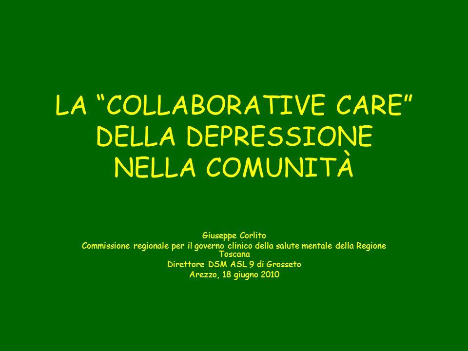 LA COLLABORATIVE CARE DELLA DEPRESSIONE NELLA COMUNITÀ Giuseppe Corlito Commissione regionale per il governo clinico della salute mentale della Regione Toscana Direttore DSM ASL 9 di Grosseto Arezzo, 18 giugno 2010
