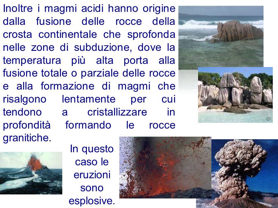 Inoltre i magmi acidi hanno origine dalla fusione delle rocce della crosta continentale che sprofonda nelle zone di subduzione, dove la temperatura pi