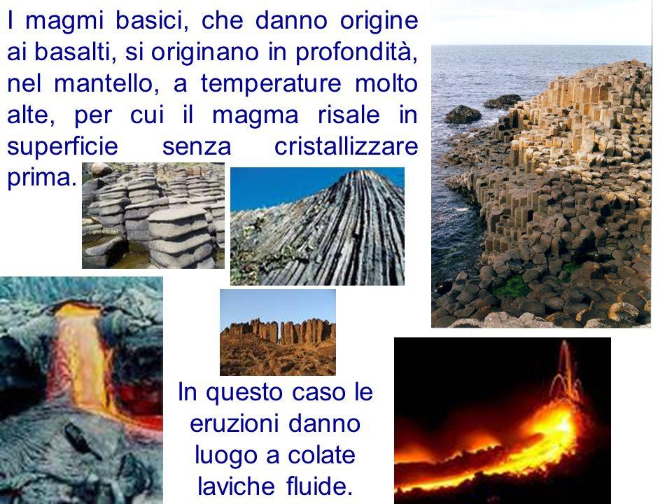 I magmi basici, che danno origine ai basalti, si originano in profondità, nel mantello, a temperature molto alte, per cui il magma risale in superfici