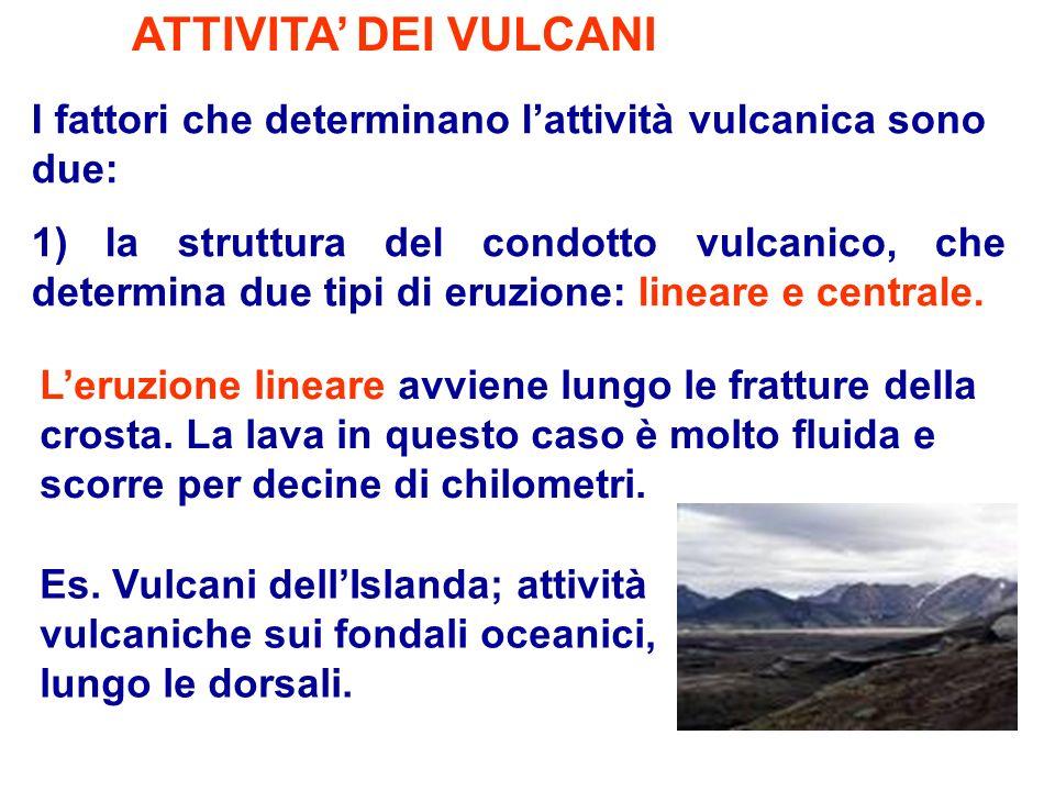 ATTIVITA DEI VULCANI I fattori che determinano lattività vulcanica sono due: 1) la struttura del condotto vulcanico, che determina due tipi di eruzion