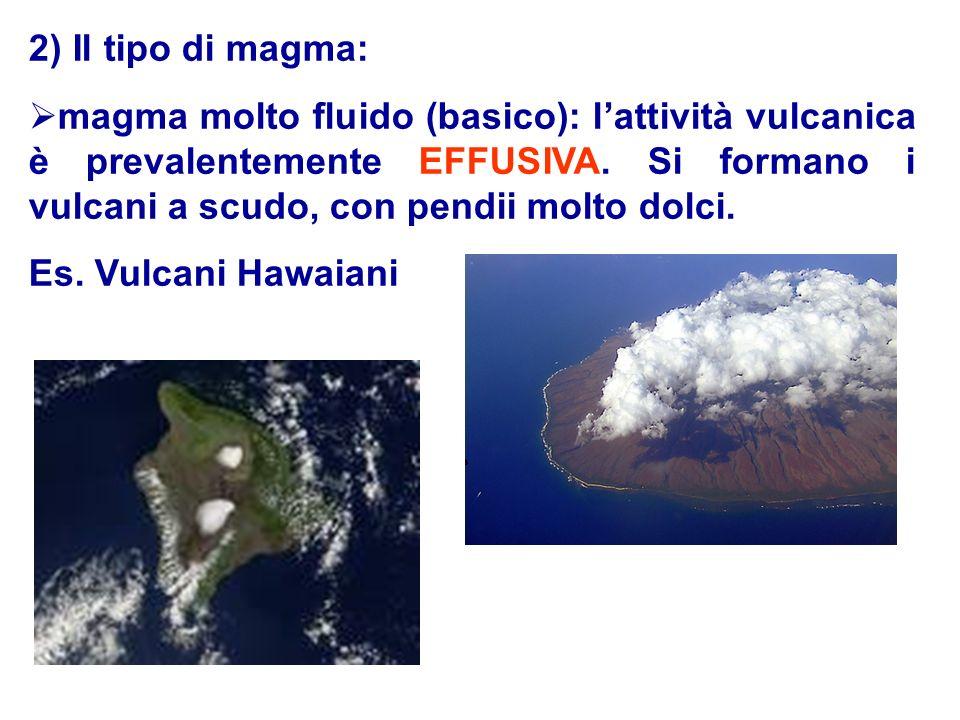 2) Il tipo di magma: magma molto fluido (basico): lattività vulcanica è prevalentemente EFFUSIVA. Si formano i vulcani a scudo, con pendii molto dolci