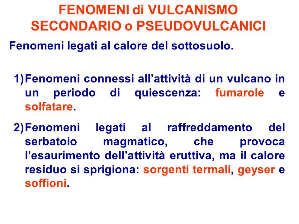 FENOMENI di VULCANISMO SECONDARIO o PSEUDOVULCANICI Fenomeni legati al calore del sottosuolo. 1)Fenomeni connessi allattività di un vulcano in un peri