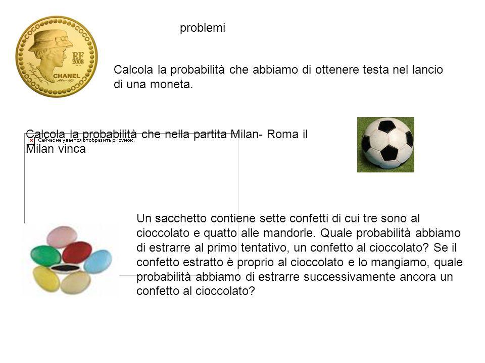 problemi Calcola la probabilità che abbiamo di ottenere testa nel lancio di una moneta. Calcola la probabilità che nella partita Milan- Roma il Milan