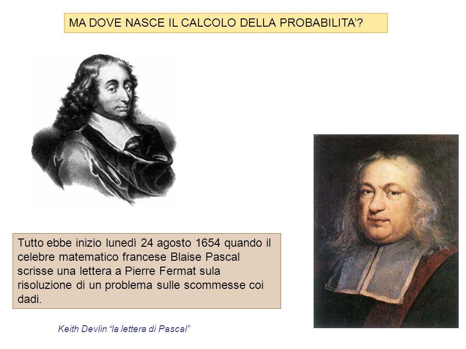 MA DOVE NASCE IL CALCOLO DELLA PROBABILITA? Tutto ebbe inizio lunedì 24 agosto 1654 quando il celebre matematico francese Blaise Pascal scrisse una le