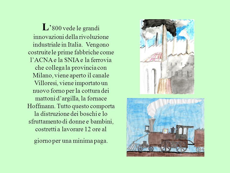 L 800 vede le grandi innovazioni della rivoluzione industriale in Italia. Vengono costruite le prime fabbriche come lACNA e la SNIA e la ferrovia che