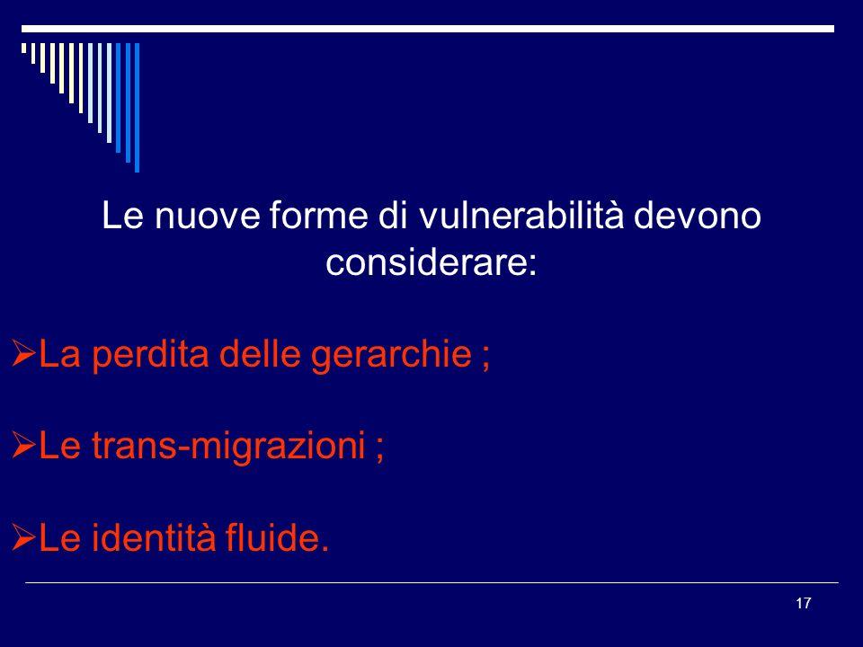 17 Le nuove forme di vulnerabilità devono considerare: La perdita delle gerarchie ; Le trans-migrazioni ; Le identità fluide.