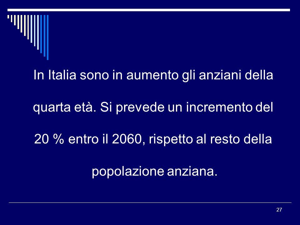 27 In Italia sono in aumento gli anziani della quarta età. Si prevede un incremento del 20 % entro il 2060, rispetto al resto della popolazione anzian