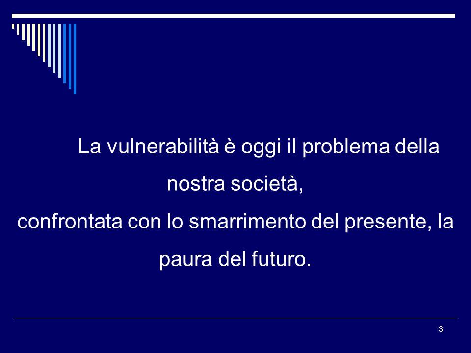 3 La vulnerabilità è oggi il problema della nostra società, confrontata con lo smarrimento del presente, la paura del futuro.