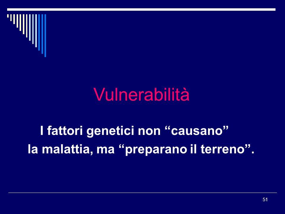 51 Vulnerabilità I fattori genetici non causano la malattia, ma preparano il terreno.