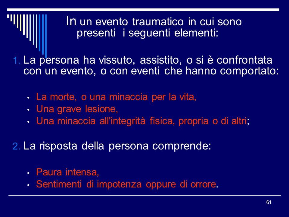 61 In un evento traumatico in cui sono presenti i seguenti elementi: 1. La persona ha vissuto, assistito, o si è confrontata con un evento, o con even
