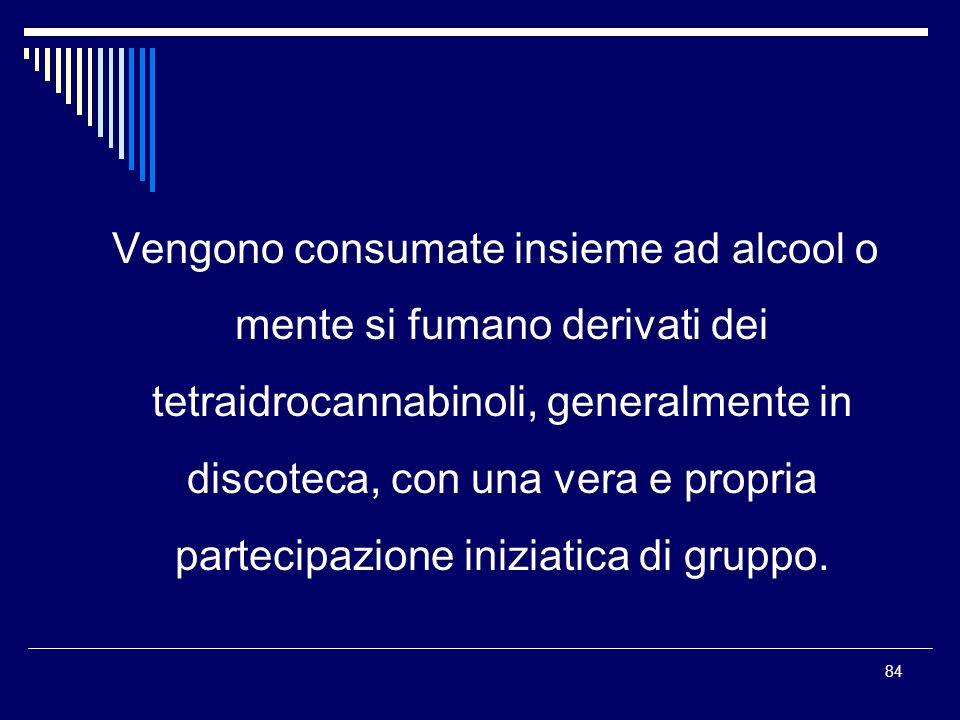 84 Vengono consumate insieme ad alcool o mente si fumano derivati dei tetraidrocannabinoli, generalmente in discoteca, con una vera e propria partecip