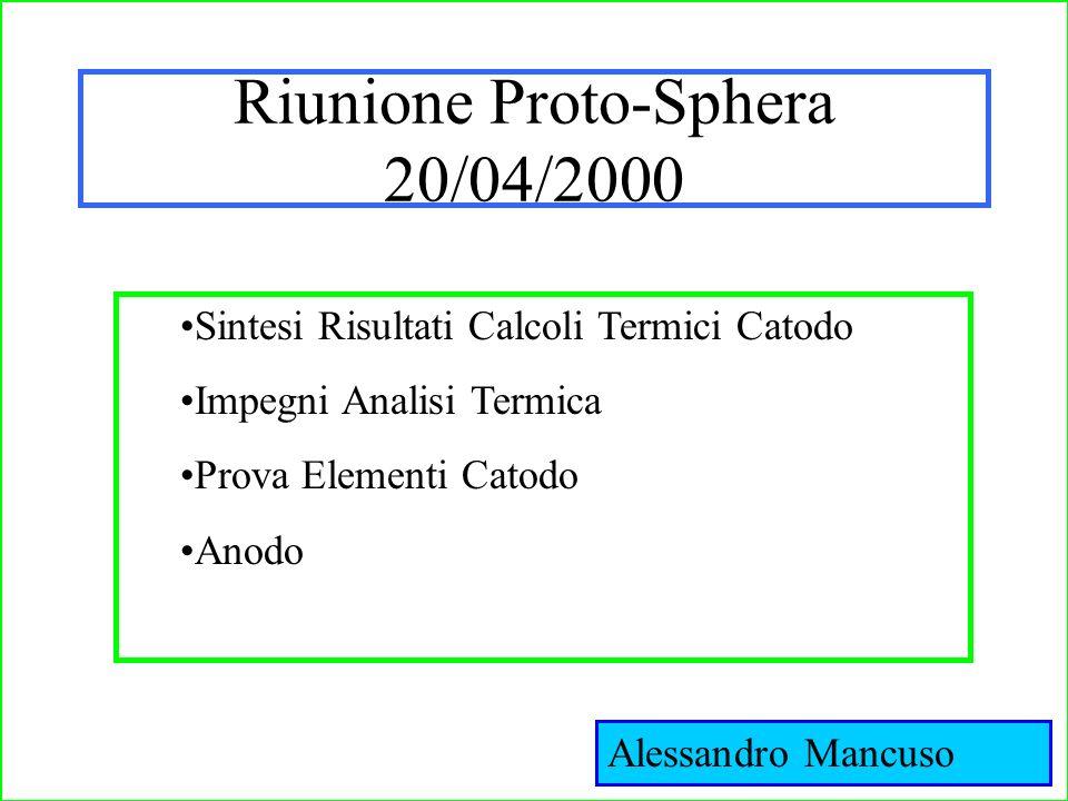 Riunione Proto-Sphera 20/04/2000 Sintesi Risultati Calcoli Termici Catodo Impegni Analisi Termica Prova Elementi Catodo Anodo Alessandro Mancuso