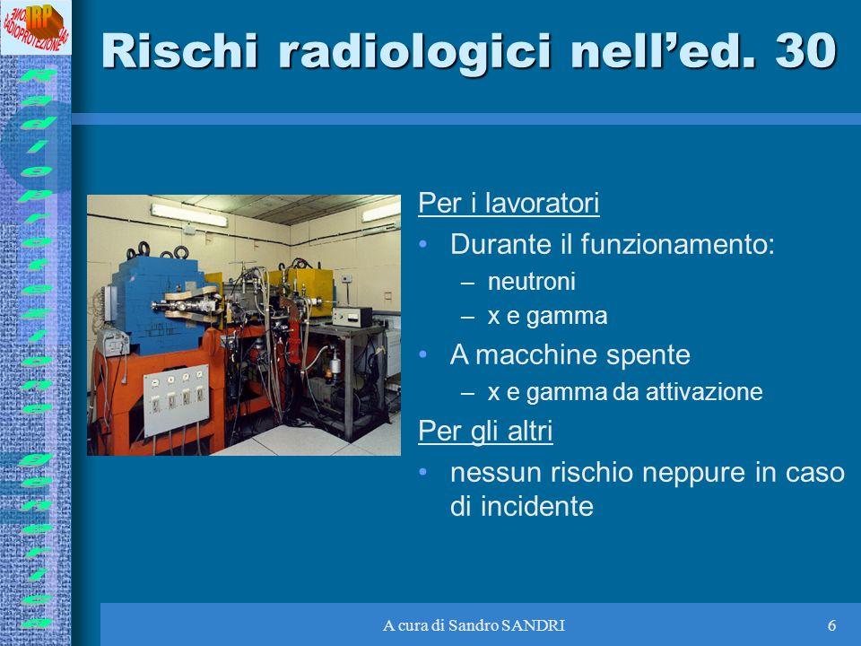 A cura di Sandro SANDRI6 Rischi radiologici nelled. 30 Per i lavoratori Durante il funzionamento: –neutroni –x e gamma A macchine spente –x e gamma da
