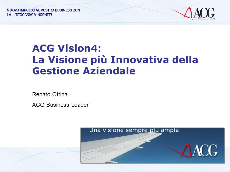 ACG Vision4: La Visione più Innovativa della Gestione Aziendale Renato Ottina ACG Business Leader NUOVO IMPULSO AL VOSTRO BUSINESS CON LA…STOCCATA VIN