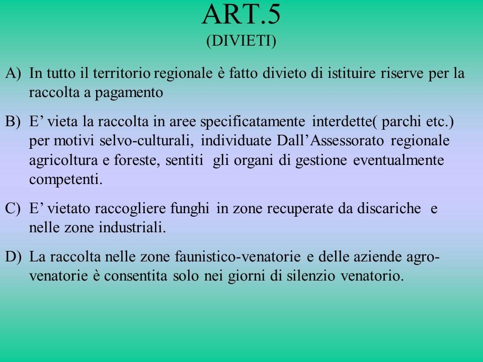 ART.5 (DIVIETI) A)In tutto il territorio regionale è fatto divieto di istituire riserve per la raccolta a pagamento B)E vieta la raccolta in aree spec